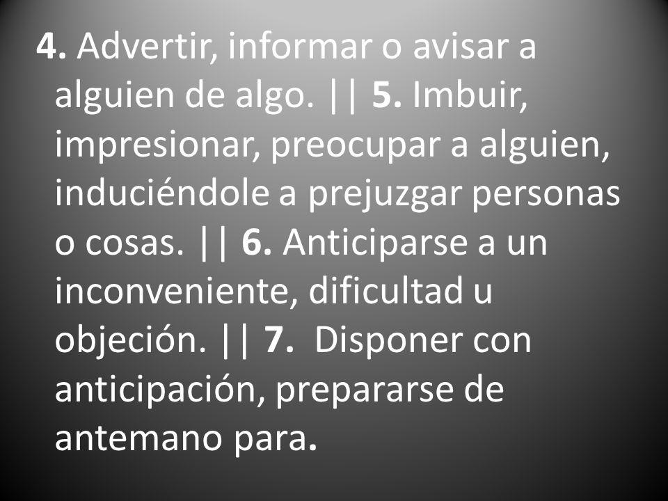 4. Advertir, informar o avisar a alguien de algo. || 5. Imbuir, impresionar, preocupar a alguien, induciéndole a prejuzgar personas o cosas. || 6. Ant