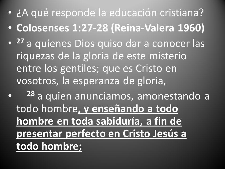 ¿A qué responde la educación cristiana? Colosenses 1:27-28 (Reina-Valera 1960) 27 a quienes Dios quiso dar a conocer las riquezas de la gloria de este