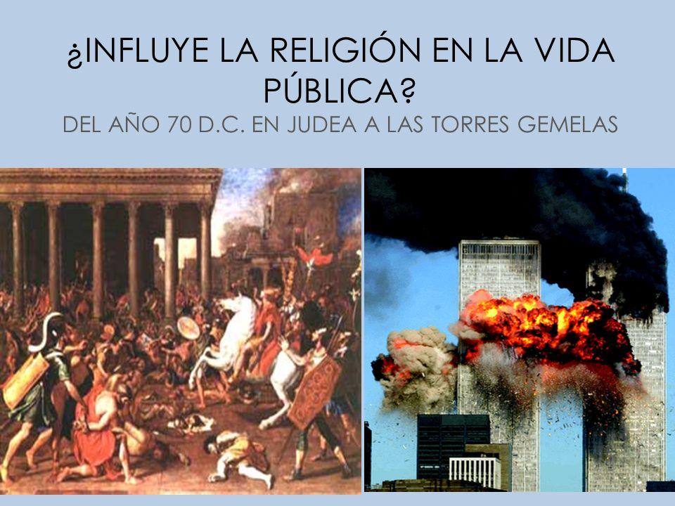 ¿INFLUYE LA RELIGIÓN EN LA VIDA PÚBLICA? DEL AÑO 70 D.C. EN JUDEA A LAS TORRES GEMELAS