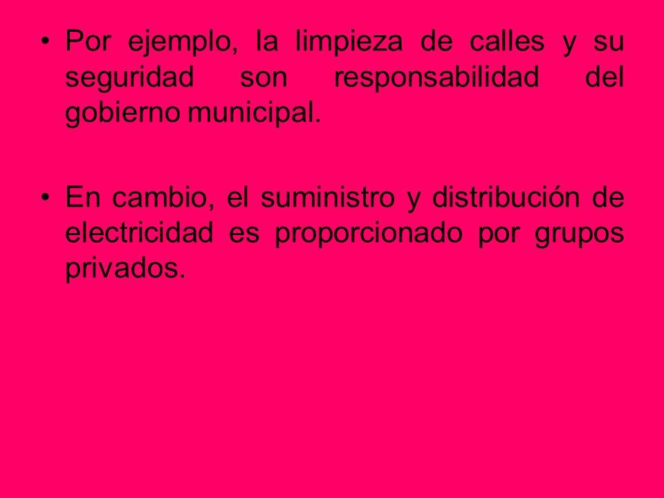 Por ejemplo, la limpieza de calles y su seguridad son responsabilidad del gobierno municipal. En cambio, el suministro y distribución de electricidad