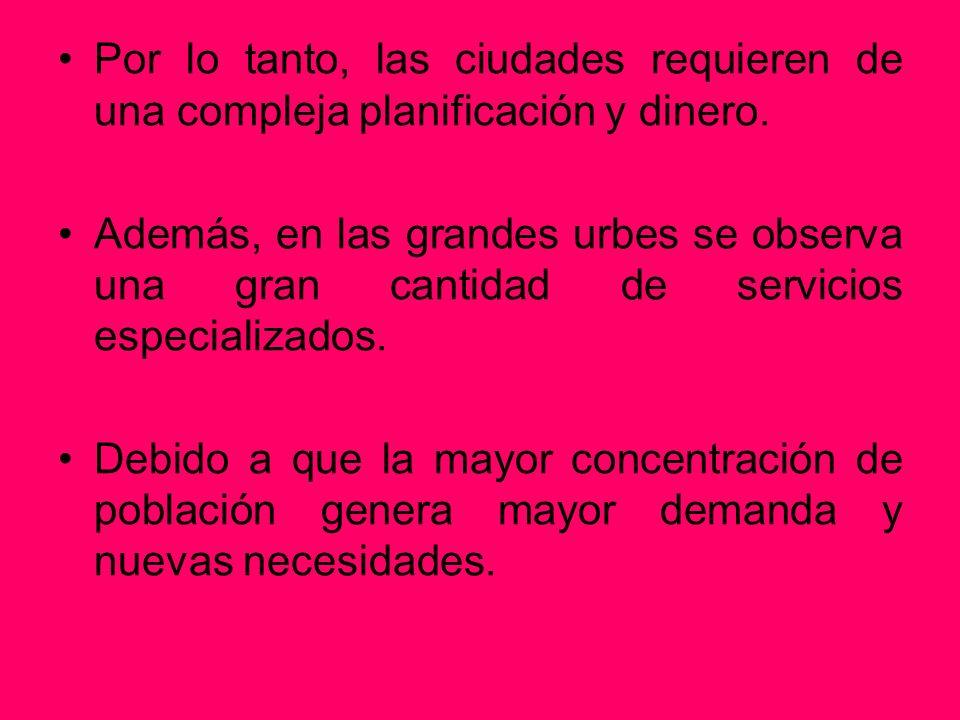 Por lo tanto, las ciudades requieren de una compleja planificación y dinero. Además, en las grandes urbes se observa una gran cantidad de servicios es