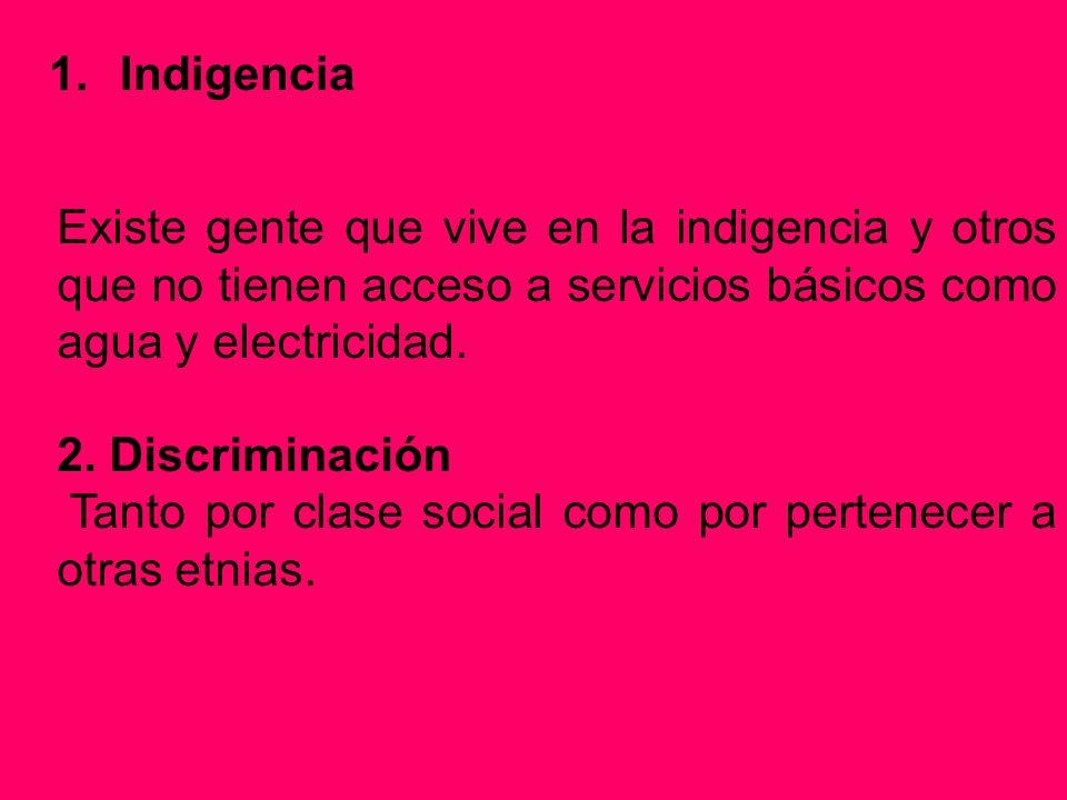 1.Indigencia Existe gente que vive en la indigencia y otros que no tienen acceso a servicios básicos como agua y electricidad. 2. Discriminación Tanto