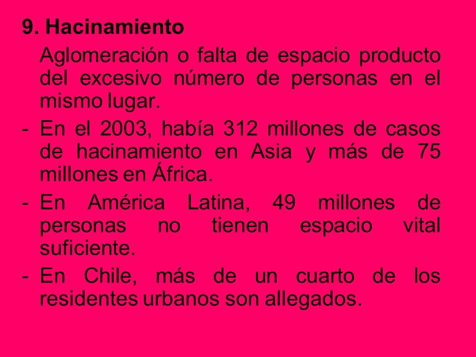 9. Hacinamiento Aglomeración o falta de espacio producto del excesivo número de personas en el mismo lugar. -En el 2003, había 312 millones de casos d