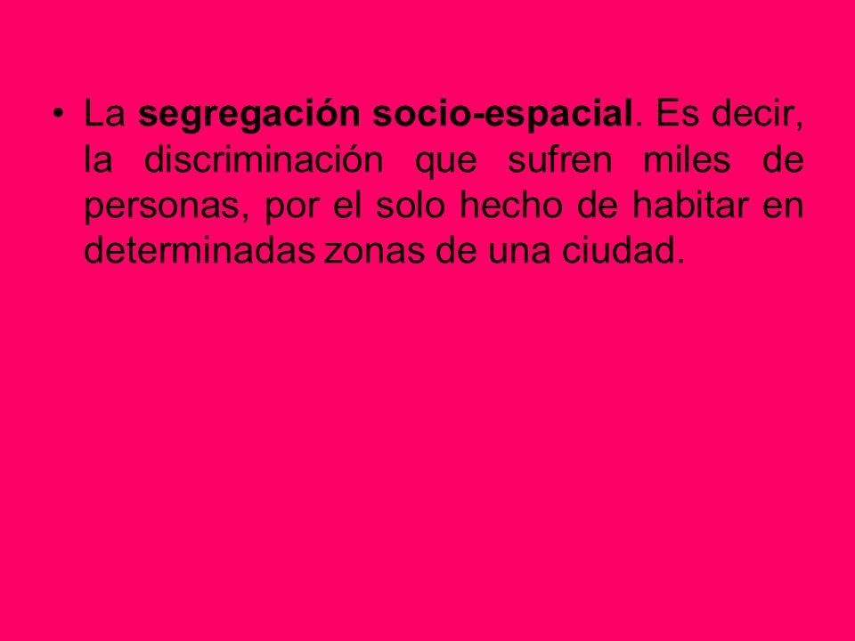 La segregación socio-espacial. Es decir, la discriminación que sufren miles de personas, por el solo hecho de habitar en determinadas zonas de una ciu