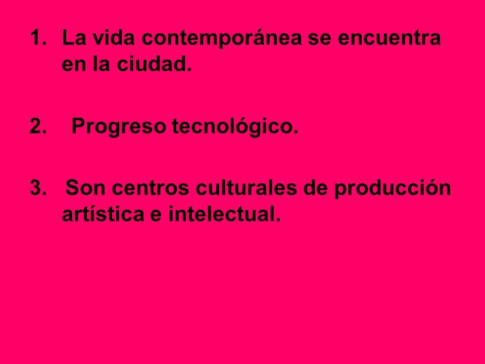1.La vida contemporánea se encuentra en la ciudad. 2. Progreso tecnológico. 3. Son centros culturales de producción artística e intelectual.