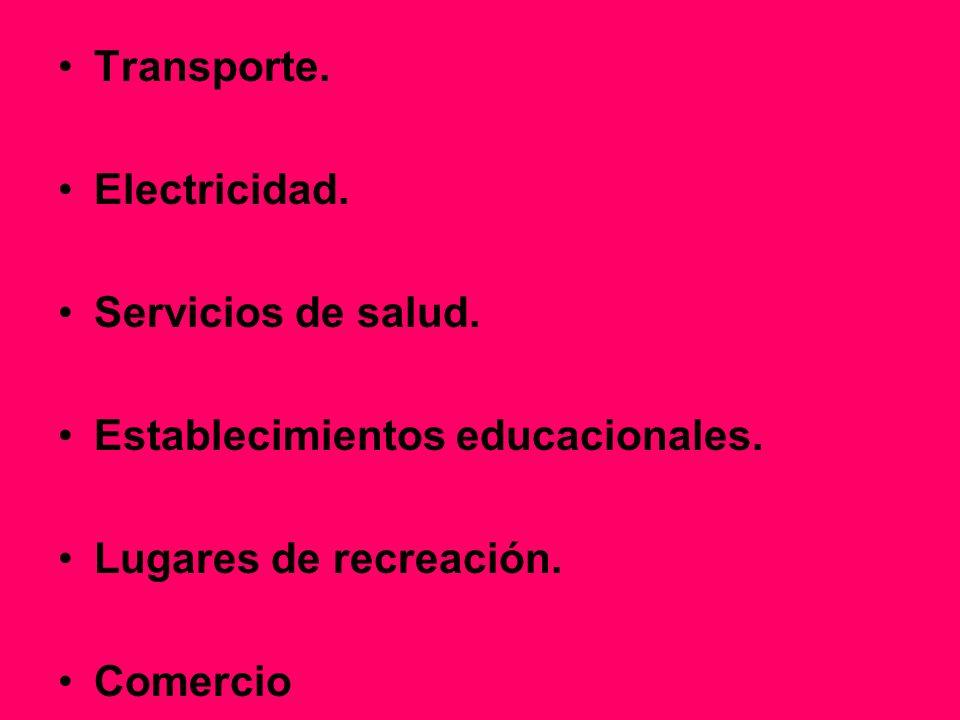 Transporte. Electricidad. Servicios de salud. Establecimientos educacionales. Lugares de recreación. Comercio