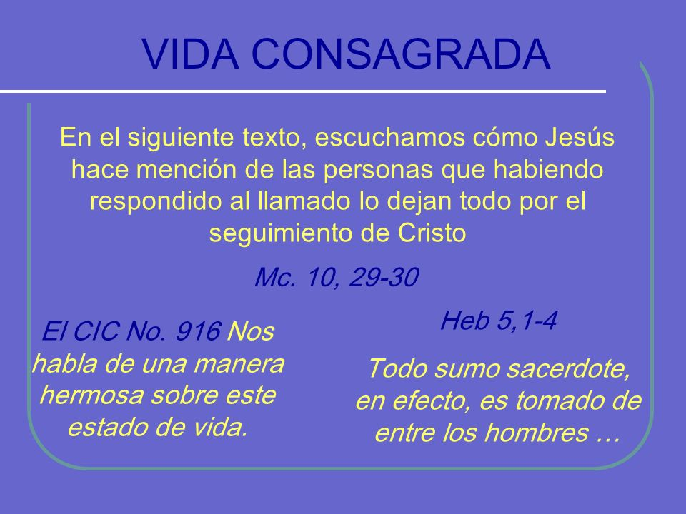 VIDA CONSAGRADA En el siguiente texto, escuchamos cómo Jesús hace mención de las personas que habiendo respondido al llamado lo dejan todo por el seguimiento de Cristo Mc.