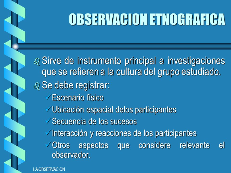LA OBSERVACION OBSERVACION ETNOGRAFICA b Sirve de instrumento principal a investigaciones que se refieren a la cultura del grupo estudiado.