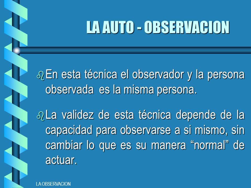 LA OBSERVACION LA AUTO - OBSERVACION b En esta técnica el observador y la persona observada es la misma persona.