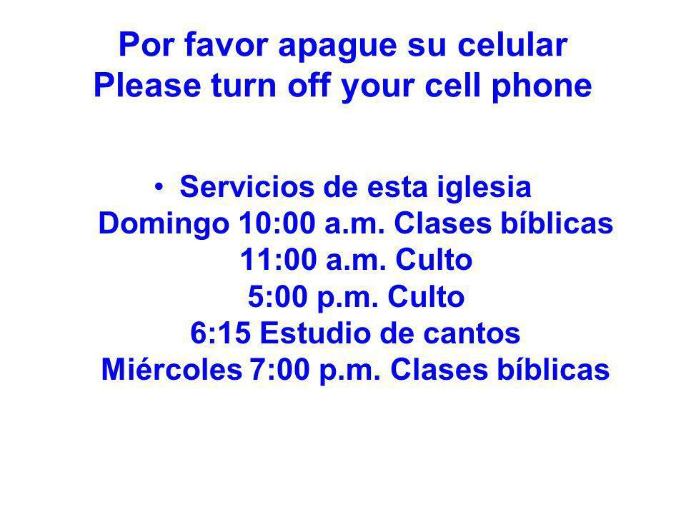 Por favor apague su celular Please turn off your cell phone Servicios de esta iglesia Domingo 10:00 a.m. Clases bíblicas 11:00 a.m. Culto 5:00 p.m. Cu