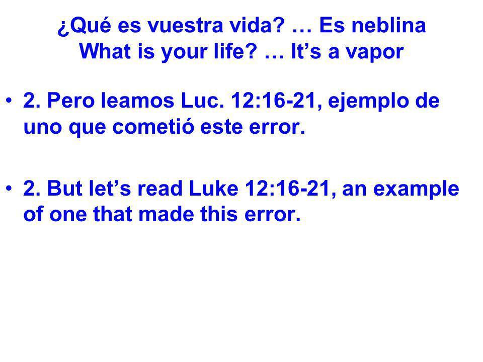 ¿Qué es vuestra vida? … Es neblina What is your life? … Its a vapor 2. Pero leamos Luc. 12:16-21, ejemplo de uno que cometió este error. 2. But lets r
