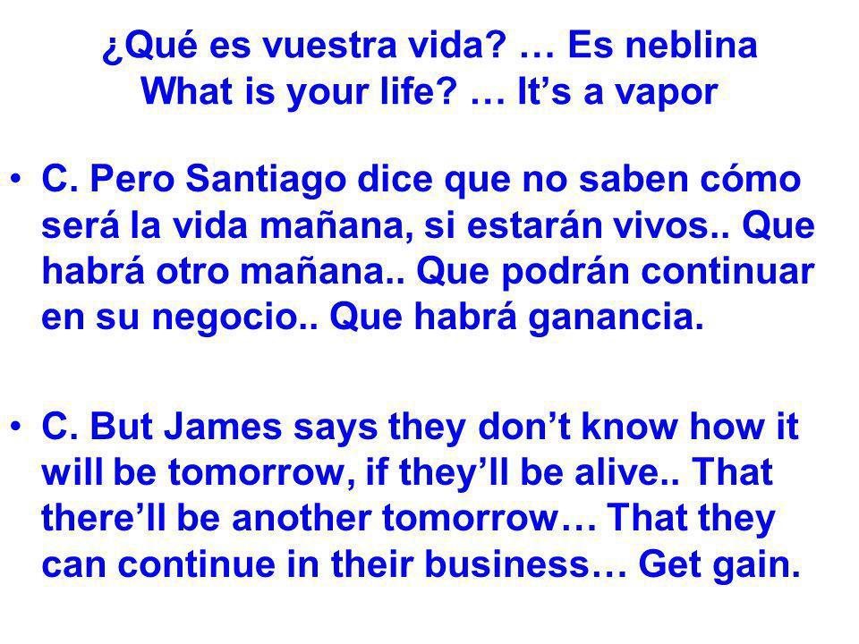 ¿Qué es vuestra vida? … Es neblina What is your life? … Its a vapor C. Pero Santiago dice que no saben cómo será la vida mañana, si estarán vivos.. Qu