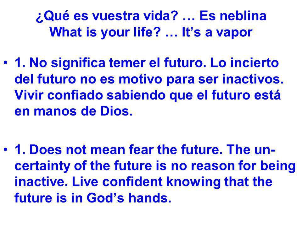¿Qué es vuestra vida? … Es neblina What is your life? … Its a vapor 1. No significa temer el futuro. Lo incierto del futuro no es motivo para ser inac