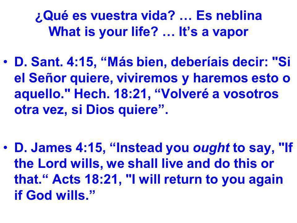 ¿Qué es vuestra vida? … Es neblina What is your life? … Its a vapor D. Sant. 4:15, Más bien, deberíais decir: