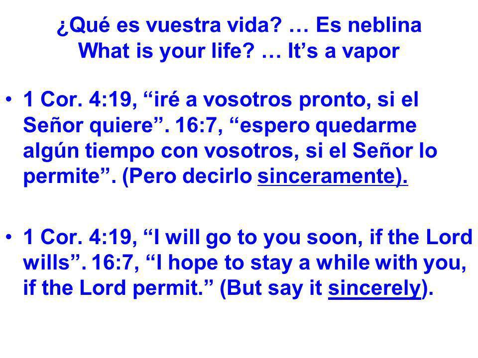 ¿Qué es vuestra vida? … Es neblina What is your life? … Its a vapor 1 Cor. 4:19, iré a vosotros pronto, si el Señor quiere. 16:7, espero quedarme algú