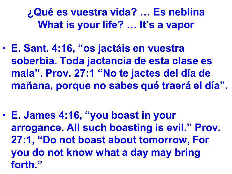 ¿Qué es vuestra vida? … Es neblina What is your life? … Its a vapor E. Sant. 4:16, os jactáis en vuestra soberbia. Toda jactancia de esta clase es mal