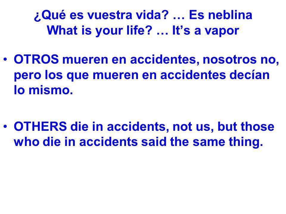 ¿Qué es vuestra vida? … Es neblina What is your life? … Its a vapor OTROS mueren en accidentes, nosotros no, pero los que mueren en accidentes decían