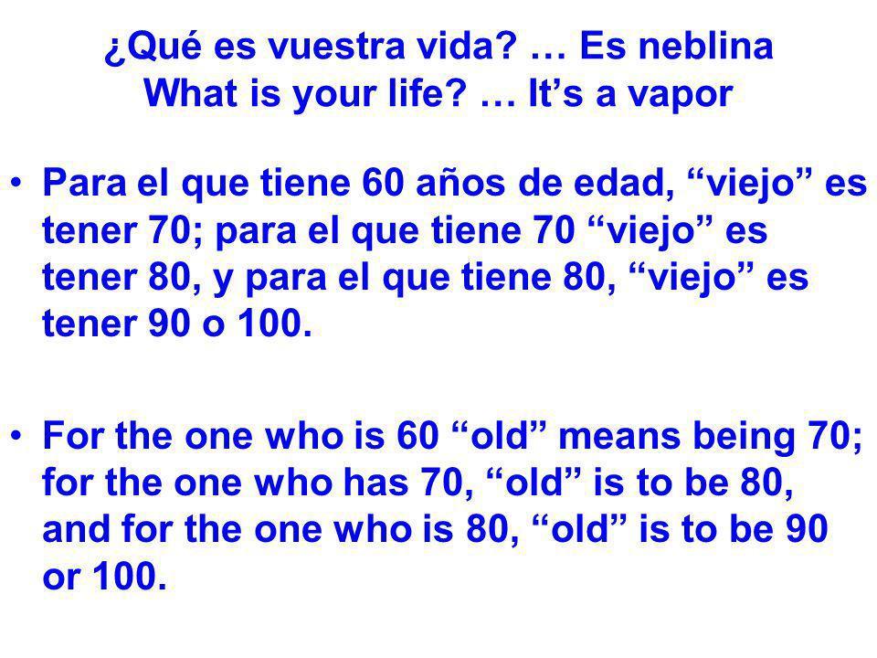 ¿Qué es vuestra vida? … Es neblina What is your life? … Its a vapor Para el que tiene 60 años de edad, viejo es tener 70; para el que tiene 70 viejo e