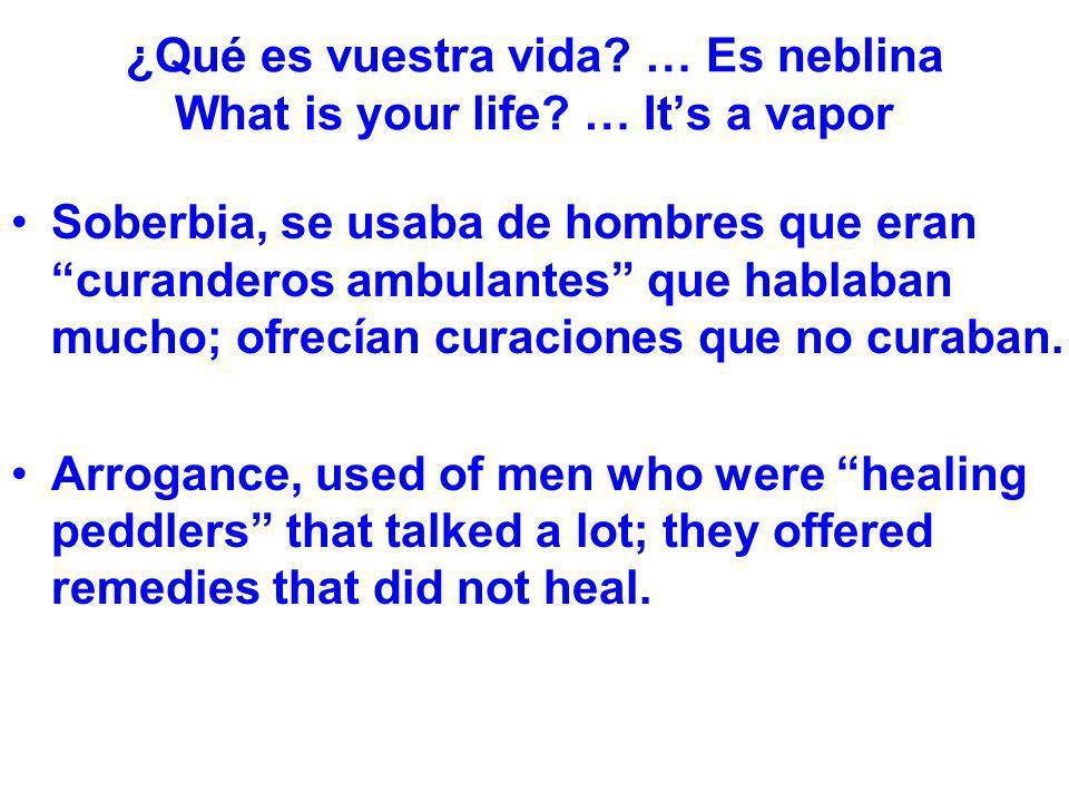 ¿Qué es vuestra vida? … Es neblina What is your life? … Its a vapor Soberbia, se usaba de hombres que eran curanderos ambulantes que hablaban mucho; o