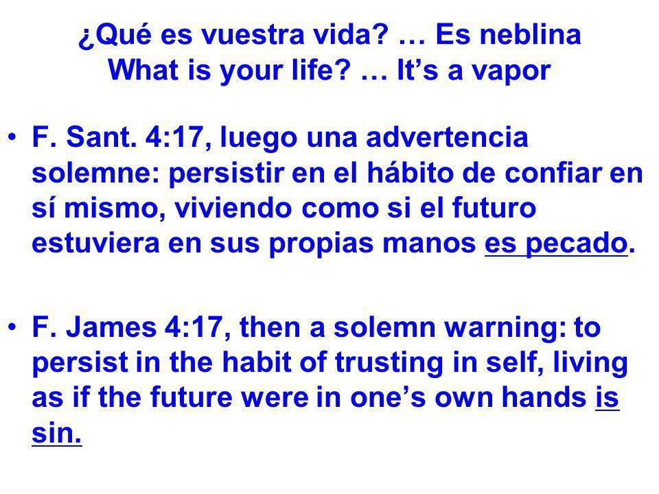 ¿Qué es vuestra vida? … Es neblina What is your life? … Its a vapor F. Sant. 4:17, luego una advertencia solemne: persistir en el hábito de confiar en
