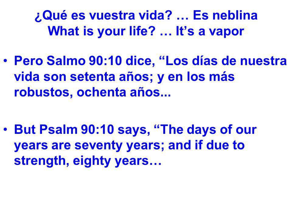 ¿Qué es vuestra vida? … Es neblina What is your life? … Its a vapor Pero Salmo 90:10 dice, Los días de nuestra vida son setenta años; y en los más rob