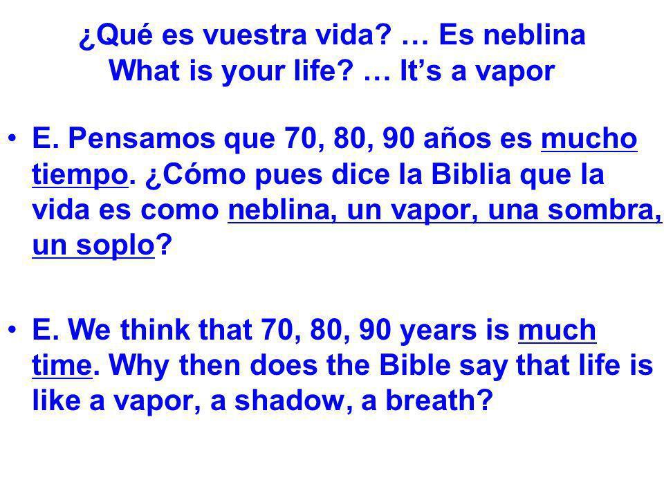 ¿Qué es vuestra vida? … Es neblina What is your life? … Its a vapor E. Pensamos que 70, 80, 90 años es mucho tiempo. ¿Cómo pues dice la Biblia que la