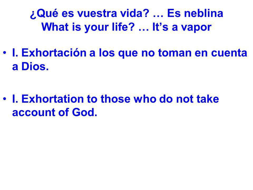 ¿Qué es vuestra vida? … Es neblina What is your life? … Its a vapor I. Exhortación a los que no toman en cuenta a Dios. I. Exhortation to those who do