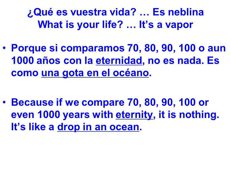 ¿Qué es vuestra vida? … Es neblina What is your life? … Its a vapor Porque si comparamos 70, 80, 90, 100 o aun 1000 años con la eternidad, no es nada.