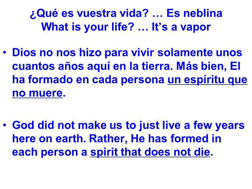 ¿Qué es vuestra vida? … Es neblina What is your life? … Its a vapor Dios no nos hizo para vivir solamente unos cuantos años aquí en la tierra. Más bie