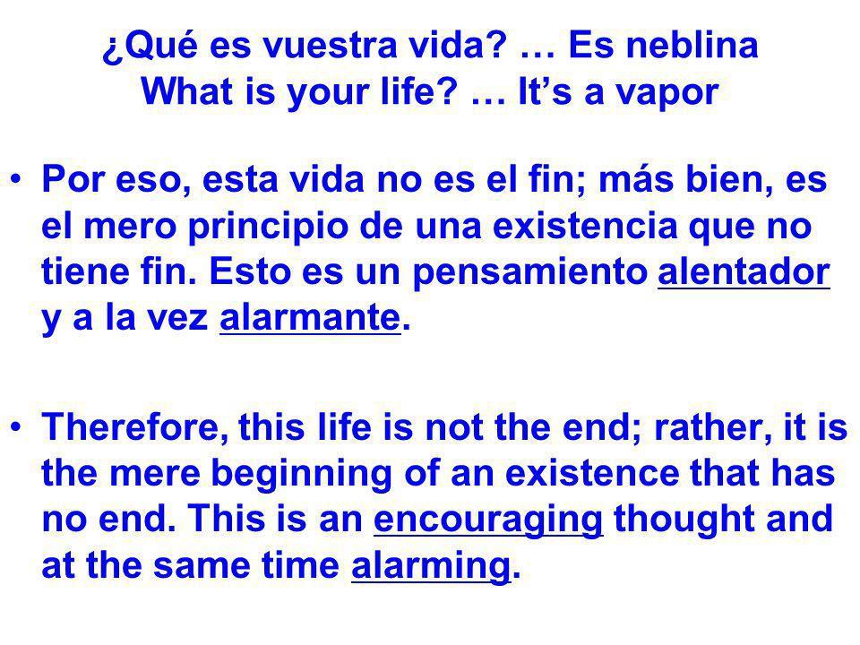 ¿Qué es vuestra vida? … Es neblina What is your life? … Its a vapor Por eso, esta vida no es el fin; más bien, es el mero principio de una existencia