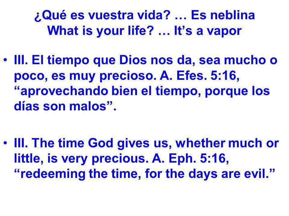¿Qué es vuestra vida? … Es neblina What is your life? … Its a vapor III. El tiempo que Dios nos da, sea mucho o poco, es muy precioso. A. Efes. 5:16,