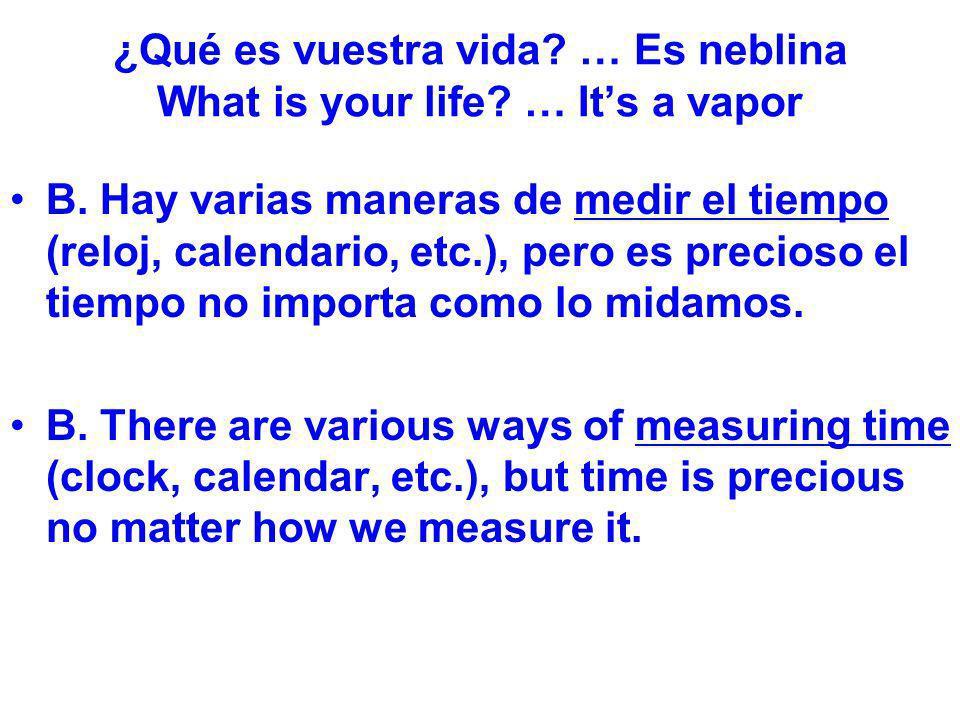 ¿Qué es vuestra vida? … Es neblina What is your life? … Its a vapor B. Hay varias maneras de medir el tiempo (reloj, calendario, etc.), pero es precio