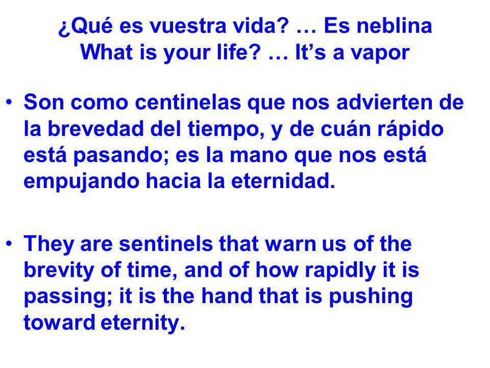 ¿Qué es vuestra vida? … Es neblina What is your life? … Its a vapor Son como centinelas que nos advierten de la brevedad del tiempo, y de cuán rápido
