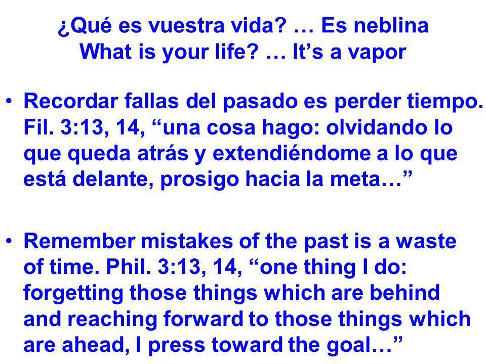 ¿Qué es vuestra vida? … Es neblina What is your life? … Its a vapor Recordar fallas del pasado es perder tiempo. Fil. 3:13, 14, una cosa hago: olvidan