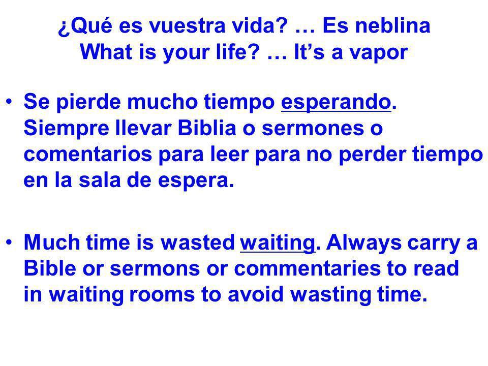 ¿Qué es vuestra vida? … Es neblina What is your life? … Its a vapor Se pierde mucho tiempo esperando. Siempre llevar Biblia o sermones o comentarios p