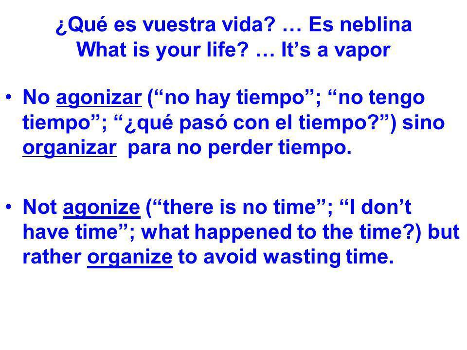 ¿Qué es vuestra vida? … Es neblina What is your life? … Its a vapor No agonizar (no hay tiempo; no tengo tiempo; ¿qué pasó con el tiempo?) sino organi
