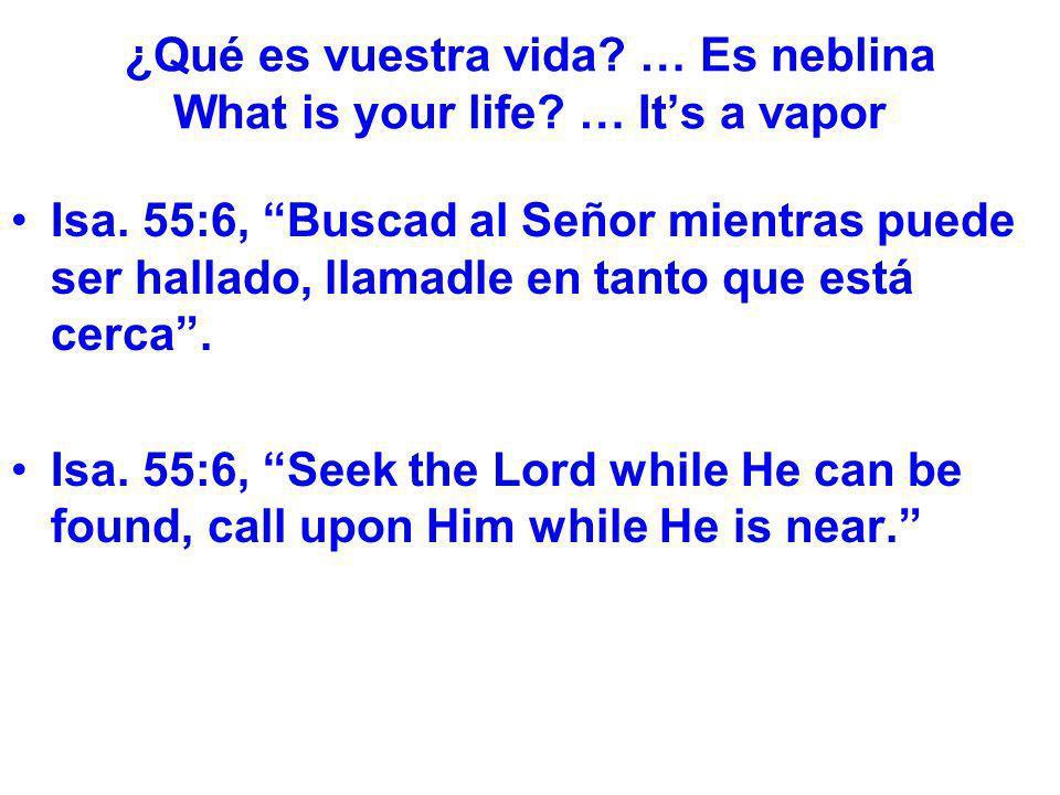¿Qué es vuestra vida? … Es neblina What is your life? … Its a vapor Isa. 55:6, Buscad al Señor mientras puede ser hallado, llamadle en tanto que está