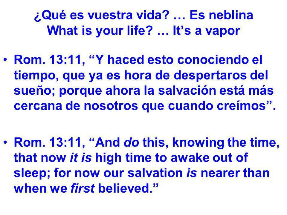 ¿Qué es vuestra vida? … Es neblina What is your life? … Its a vapor Rom. 13:11, Y haced esto conociendo el tiempo, que ya es hora de despertaros del s