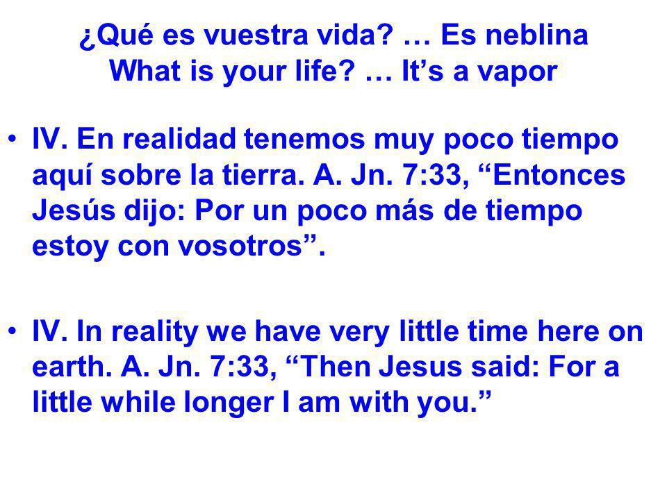 ¿Qué es vuestra vida? … Es neblina What is your life? … Its a vapor IV. En realidad tenemos muy poco tiempo aquí sobre la tierra. A. Jn. 7:33, Entonce