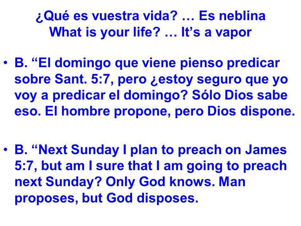 ¿Qué es vuestra vida? … Es neblina What is your life? … Its a vapor B. El domingo que viene pienso predicar sobre Sant. 5:7, pero ¿estoy seguro que yo