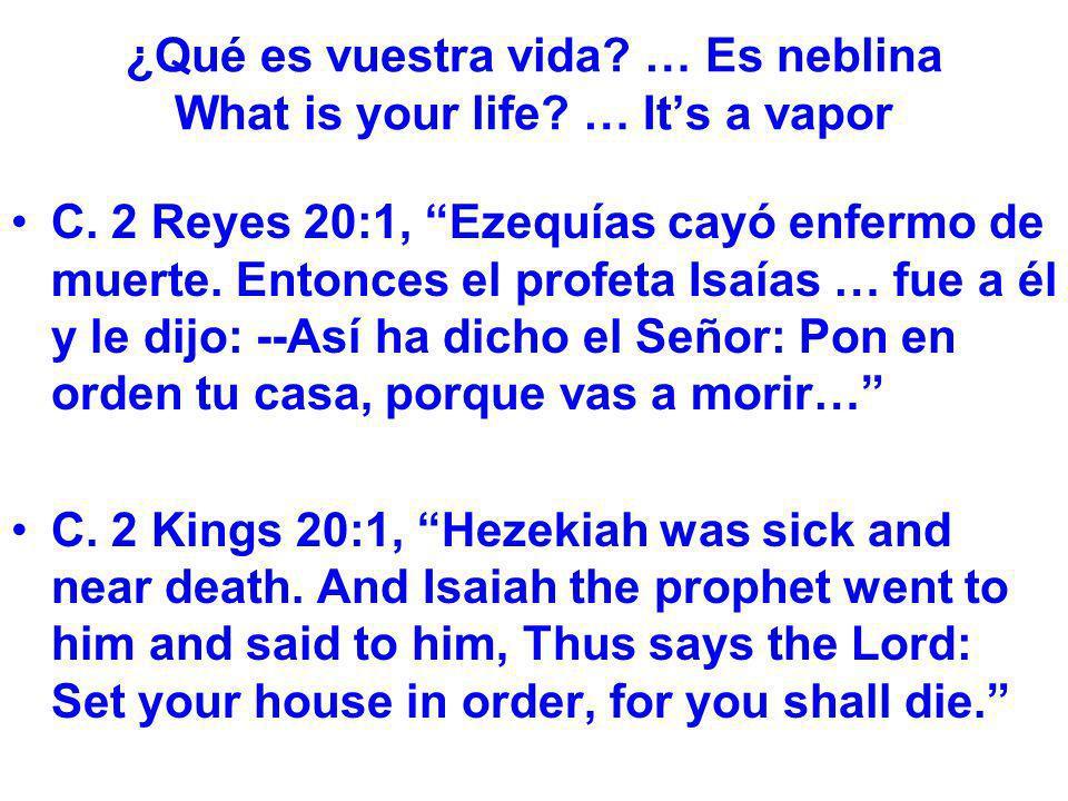 ¿Qué es vuestra vida? … Es neblina What is your life? … Its a vapor C. 2 Reyes 20:1, Ezequías cayó enfermo de muerte. Entonces el profeta Isaías … fue
