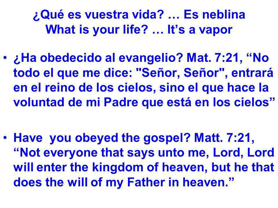 ¿Qué es vuestra vida? … Es neblina What is your life? … Its a vapor ¿Ha obedecido al evangelio? Mat. 7:21, No todo el que me dice: