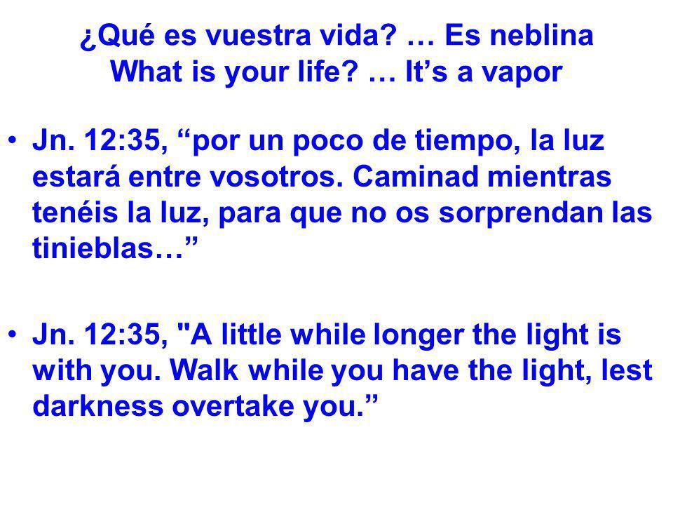 ¿Qué es vuestra vida? … Es neblina What is your life? … Its a vapor Jn. 12:35, por un poco de tiempo, la luz estará entre vosotros. Caminad mientras t