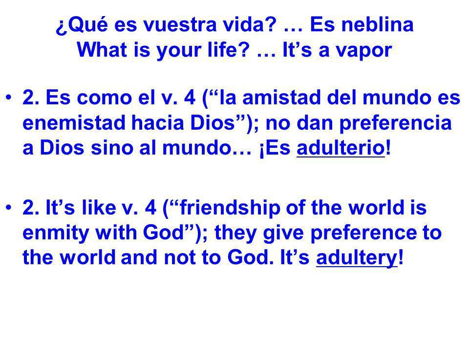 ¿Qué es vuestra vida? … Es neblina What is your life? … Its a vapor 2. Es como el v. 4 (la amistad del mundo es enemistad hacia Dios); no dan preferen