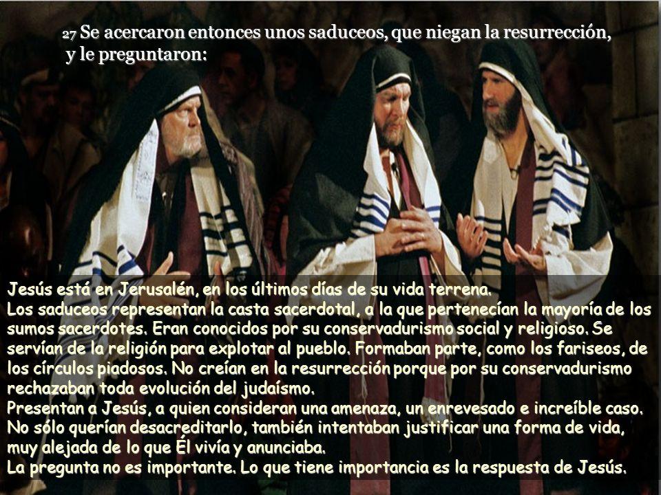 27 Se acercaron entonces unos saduceos, que niegan la resurrección, y le preguntaron: Jesús está en Jerusalén, en los últimos días de su vida terrena.