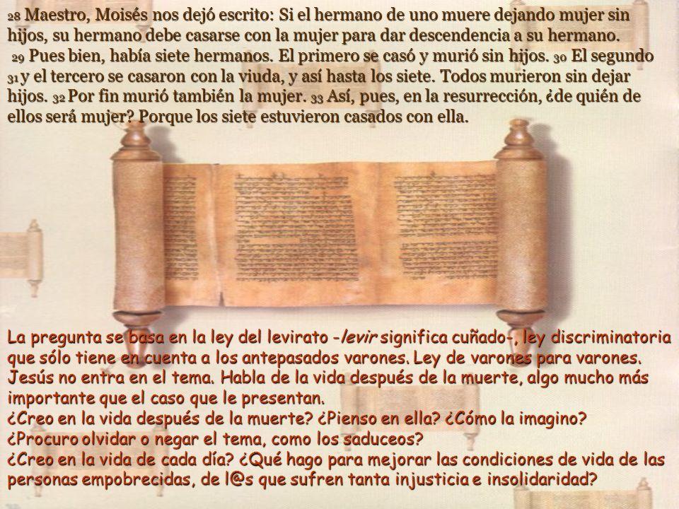 28 Maestro, Moisés nos dejó escrito: Si el hermano de uno muere dejando mujer sin hijos, su hermano debe casarse con la mujer para dar descendencia a su hermano.