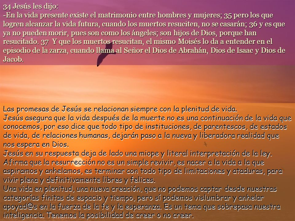 34 Jesús les dijo: -En la vida presente existe el matrimonio entre hombres y mujeres; 35 pero los que logren alcanzar la vida futura, cuando los muertos resuciten, no se casarán; 36 y es que ya no pueden morir, pues son como los ángeles; son hijos de Dios, porque han resucitado.