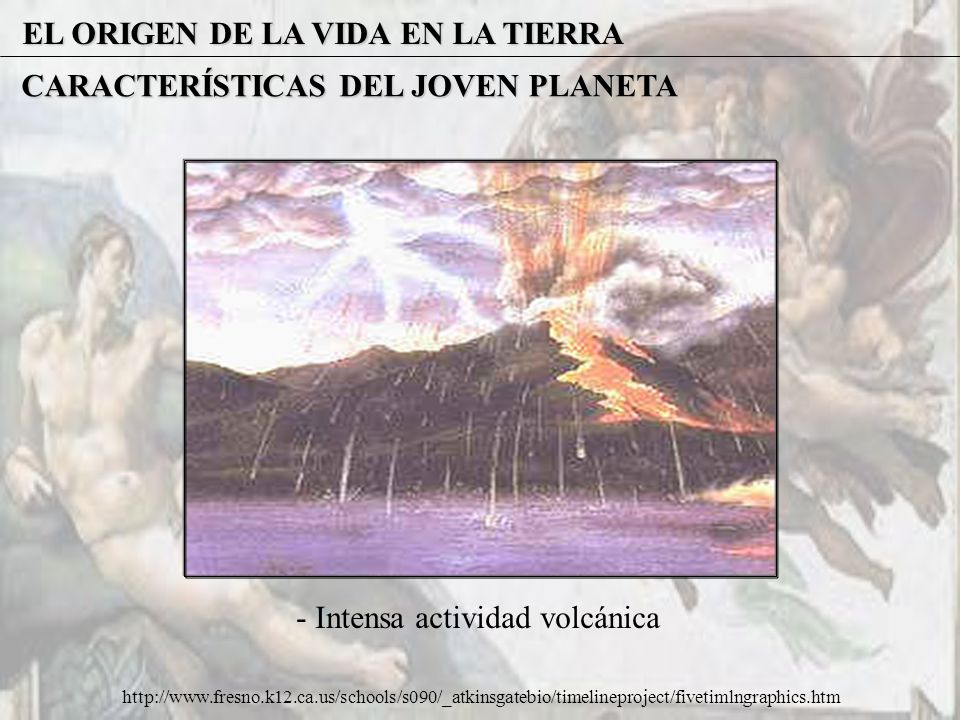 EL ORIGEN DE LA VIDA EN LA TIERRA CARACTERÍSTICAS DEL JOVEN PLANETA - Intensa actividad volcánica http://www.fresno.k12.ca.us/schools/s090/_atkinsgate