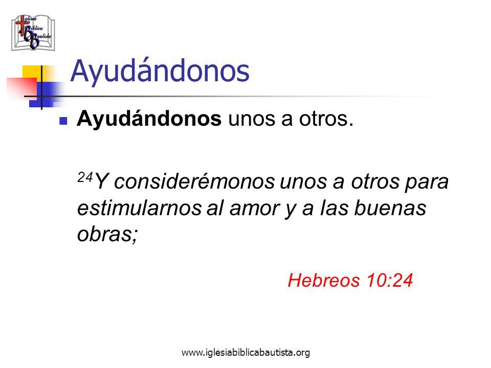 www.iglesiabiblicabautista.org Ayudándonos Ayudándonos unos a otros. 24 Y considerémonos unos a otros para estimularnos al amor y a las buenas obras;