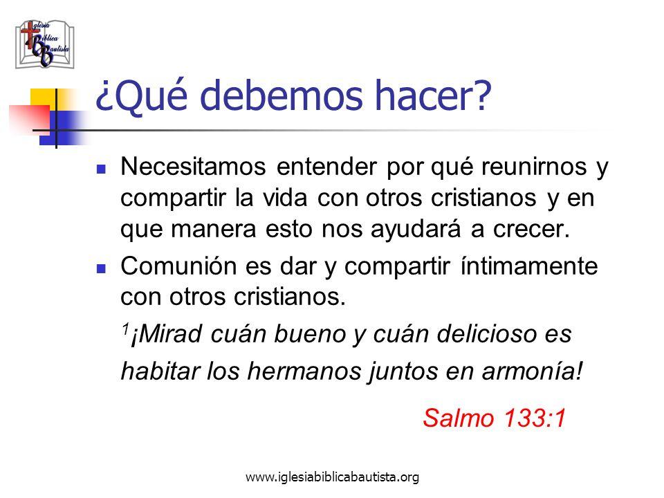 www.iglesiabiblicabautista.org ¿Qué debemos hacer? Necesitamos entender por qué reunirnos y compartir la vida con otros cristianos y en que manera est